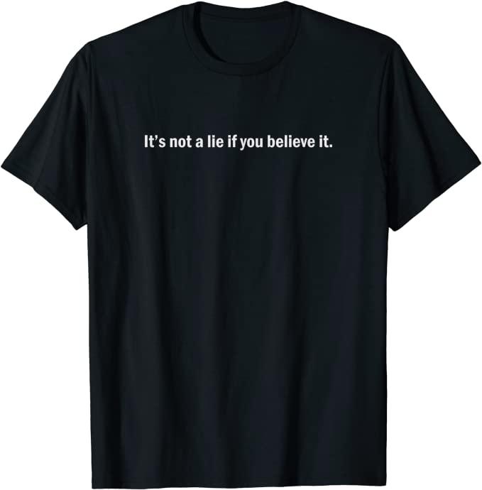 It's not a lie if you believe it T-Shirt